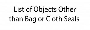 ~+ List of Objects Other than Bag or  Cloth Seals, 1 - 100